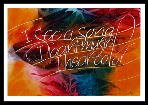 When a client brings in black words typed on white paper I begin to see them take form, color, and movement. These are Eric Carle's words, played against a saran wrap color treated background with the five lines of a musical staff gilded with gold leaf. AVAILABLE matted prints.